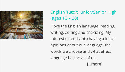 English Tutor: Junior/Senior High (ages 12 – 20) I love the English language: reading, writing, editing and criticizing. My interest extends into having a lot of opinions about our language, the words we choose and what effect language has on all of us.					       […more]
