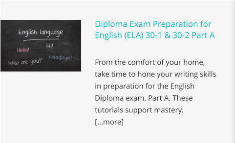 Diploma Exam Preparation for English (ELA) 30-1 & 30-2 Part A  From the comfort of your home, take time to hone your writing skills in preparation for the English Diploma exam, Part A. These tutorials support mastery. 		    […more]