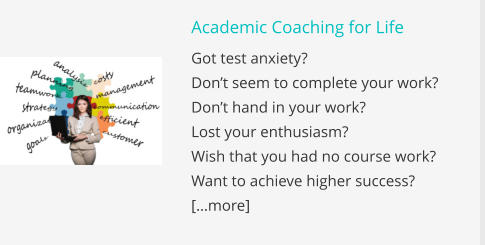 Academic Coaching for Life Got test anxiety? Don't seem to complete your work? Don't hand in your work?  Lost your enthusiasm? Wish that you had no course work? Want to achieve higher success? […more]