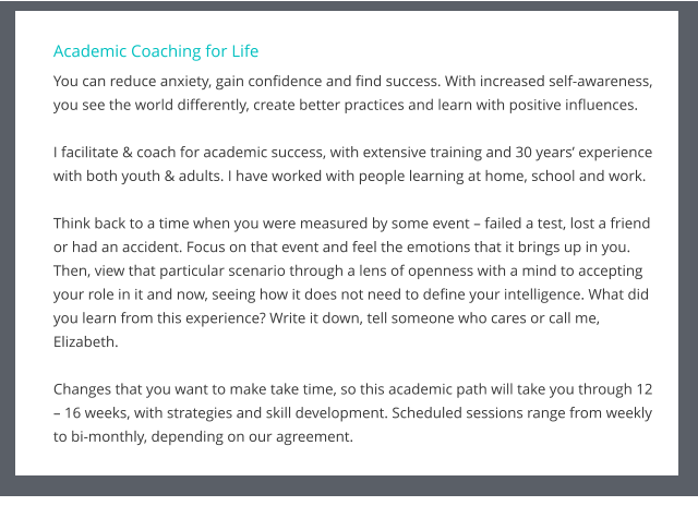 Academic Coaching for Life You can reduce anxiety, gain confidence and find success. With increased self-awareness, you see the world differently, create better practices and learn with positive influences.  I facilitate & coach for academic success, with extensive training and 30 years' experience with both youth & adults. I have worked with people learning at home, school and work.  Think back to a time when you were measured by some event – failed a test, lost a friend or had an accident. Focus on that event and feel the emotions that it brings up in you. Then, view that particular scenario through a lens of openness with a mind to accepting your role in it and now, seeing how it does not need to define your intelligence. What did you learn from this experience? Write it down, tell someone who cares or call me, Elizabeth.   Changes that you want to make take time, so this academic path will take you through 12 – 16 weeks, with strategies and skill development. Scheduled sessions range from weekly to bi-monthly, depending on our agreement.